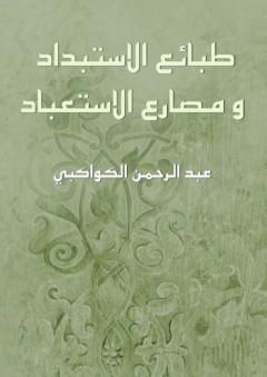 طبائع الاستبداد و مصارع الاستعباد -  عبد الرحمن الكواكبي