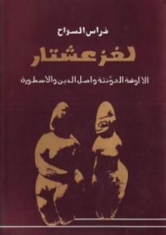 لغز عشتار : الألوهة المؤنثة وأصل الدين والأسطورة