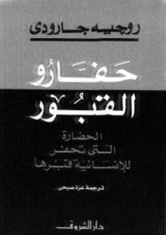 حفارو القبور: الحضارة التي تحفر للانسانية قبرها - روجيه غارودي