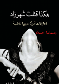 هكذا قتلتُ شهرزاد: اعترافات امرأة عربية غاضبة