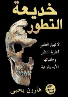 خديعة التطور؛ الانهيار العلمي لنظرية التطور وخلفياتها الأيديولوجية