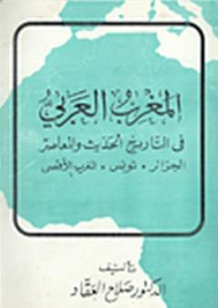 """المغرب العربي في التاريخ الحديث والمعاصر """"الجزائر، تونس، المغرب الأقصى"""" - صلاح العقاد"""