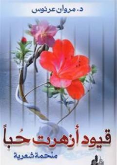 قيود أزهرت حباً ؛ ملحمة شعرية - مروان عرنوس